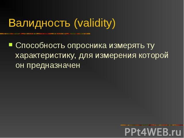 Валидность (validity) Способность опросника измерять ту характеристику, для измерения которой он предназначен