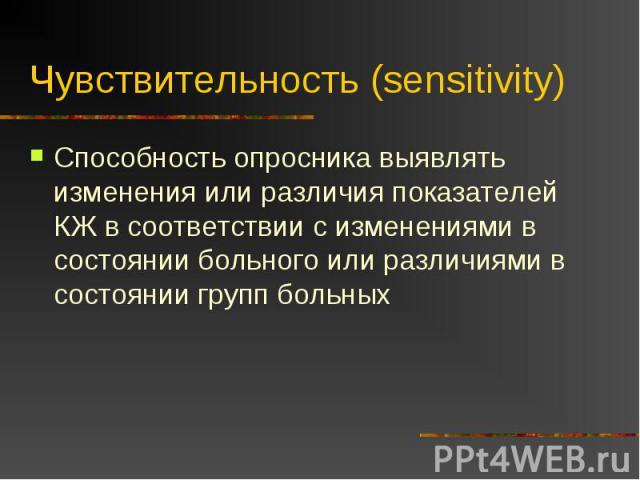 Чувствительность (sensitivity) Способность опросника выявлять изменения или различия показателей КЖ в соответствии с изменениями в состоянии больного или различиями в состоянии групп больных