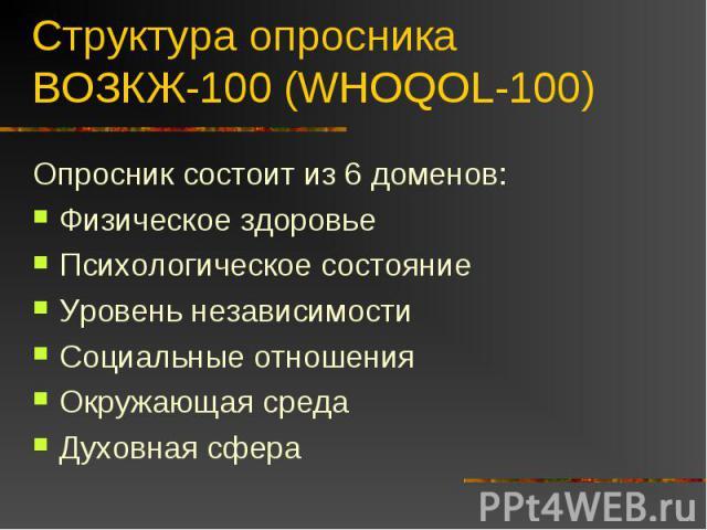 Структура опросника ВОЗКЖ-100 (WHOQOL-100) Опросник состоит из 6 доменов:Физическое здоровьеПсихологическое состояниеУровень независимостиСоциальные отношенияОкружающая средаДуховная сфера