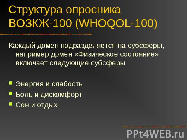 Структура опросника ВОЗКЖ-100 (WHOQOL-100) Каждый домен подразделяется на субсферы, например домен «Физическое состояние» включает следующие субсферыЭнергия и слабостьБоль и дискомфортСон и отдых