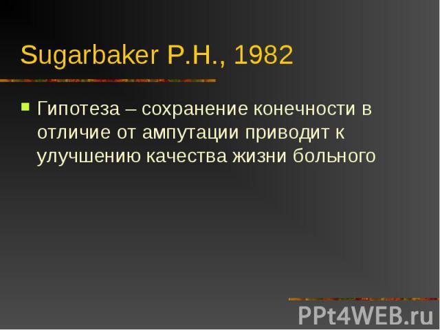 Sugarbaker P.H., 1982 Гипотеза – сохранение конечности в отличие от ампутации приводит к улучшению качества жизни больного