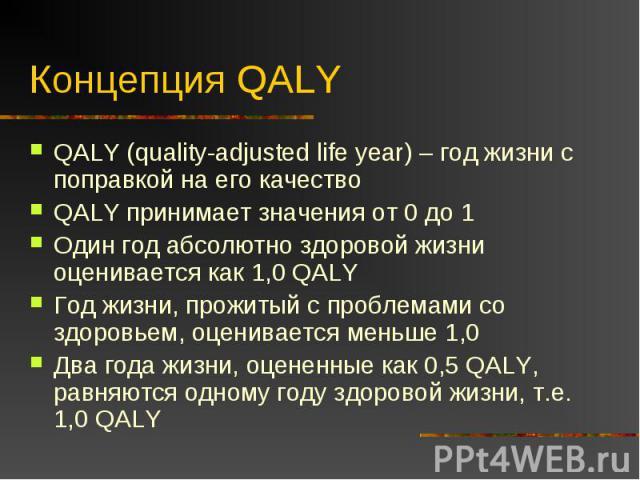 Концепция QALY QALY (quality-adjusted life year) – год жизни с поправкой на его качествоQALY принимает значения от 0 до 1Один год абсолютно здоровой жизни оценивается как 1,0 QALYГод жизни, прожитый с проблемами со здоровьем, оценивается меньше 1,0Д…