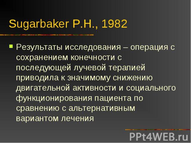 Sugarbaker P.H., 1982 Результаты исследования – операция с сохранением конечности с последующей лучевой терапией приводила к значимому снижению двигательной активности и социального функционирования пациента по сравнению с альтернативным вариантом лечения