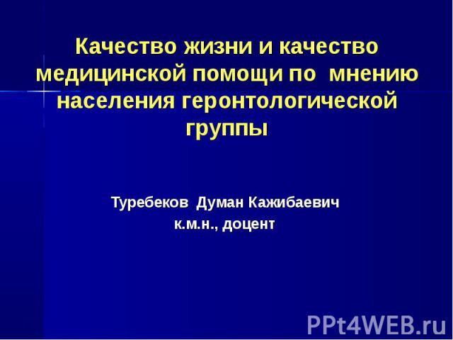 Качество жизни и качество медицинской помощи по мнению населения геронтологической группы Туребеков Думан Кажибаевичк.м.н., доцент