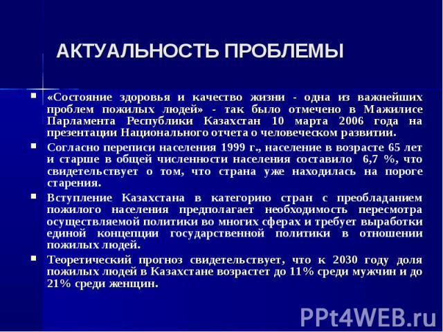 АКТУАЛЬНОСТЬ ПРОБЛЕМЫ «Состояние здоровья и качество жизни - одна из важнейших проблем пожилых людей» - так было отмечено в Мажилисе Парламента Республики Казахстан 10 марта 2006 года на презентации Национального отчета о человеческом развитии. Согл…