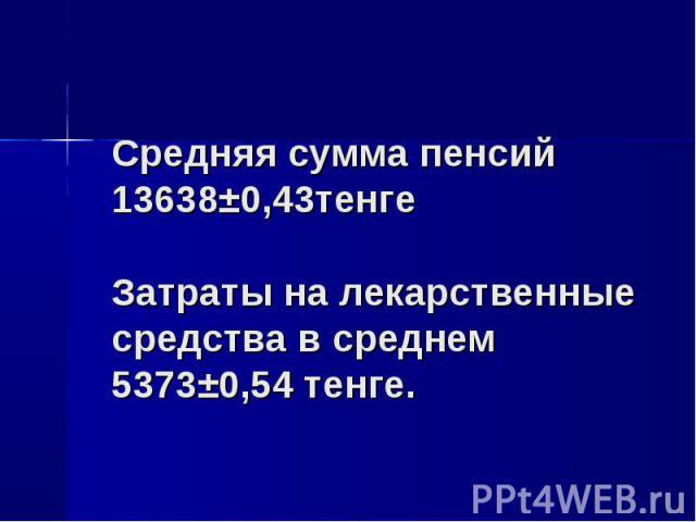 Средняя сумма пенсий 13638±0,43тенге Затраты на лекарственные средства в среднем 5373±0,54 тенге.