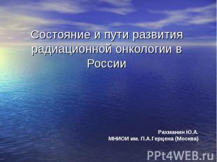 Состояние и пути развития радиационной онкологии в России Рахманин Ю.А.МНИОИ им.