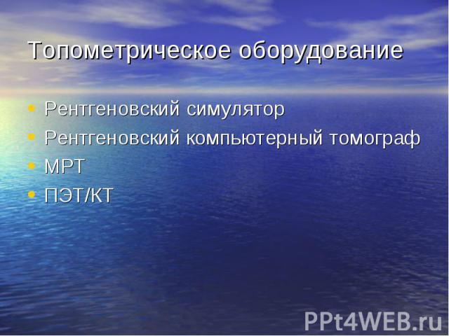 Топометрическое оборудование Рентгеновский симуляторРентгеновский компьютерный томографМРТПЭТ/КТ