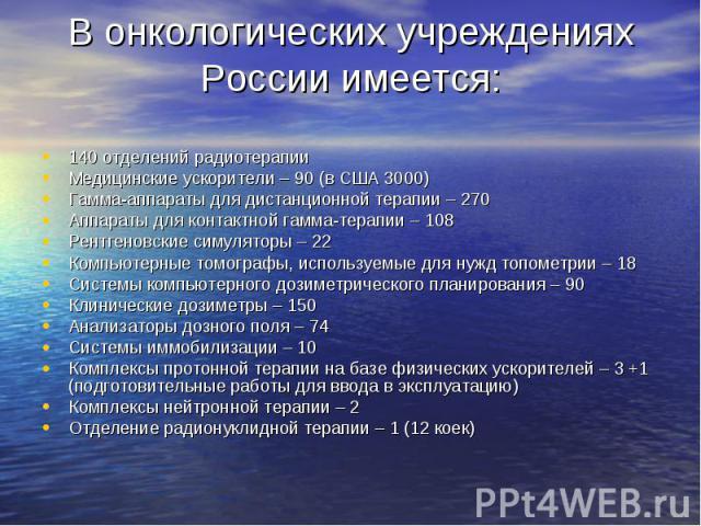 В онкологических учреждениях России имеется: 140 отделений радиотерапииМедицинские ускорители – 90 (в США 3000)Гамма-аппараты для дистанционной терапии – 270Аппараты для контактной гамма-терапии – 108Рентгеновские симуляторы – 22Компьютерные томогра…