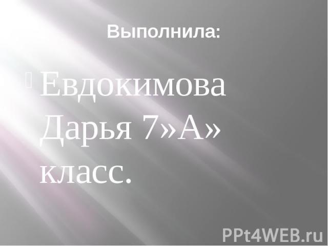 Выполнила: Евдокимова Дарья 7»А» класс.