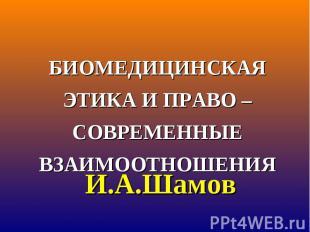 БИОМЕДИЦИНСКАЯ ЭТИКА И ПРАВО – СОВРЕМЕННЫЕ ВЗАИМООТНОШЕНИЯ И.А.Шамов
