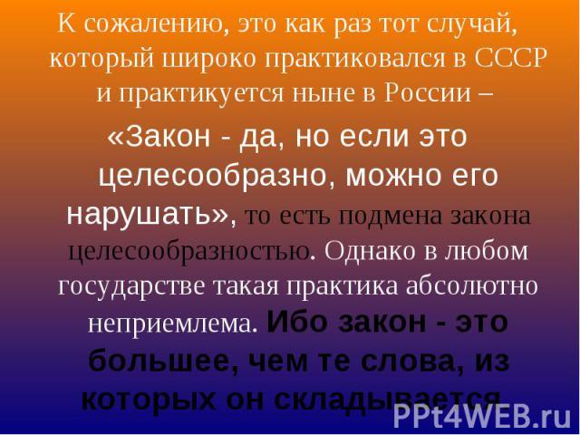 К сожалению, это как раз тот случай, который широко практиковался в СССР и практикуется ныне в России – «Закон - да, но если это целесообразно, можно его нарушать», то есть подмена закона целесообразностью. Однако в любом государстве такая практика …