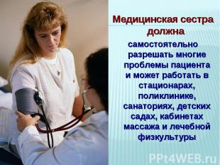 Медицинская сестра должна самостоятельно разрешать многие проблемы пациента и мо