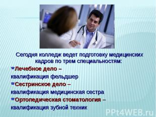 Сегодня колледж ведет подготовку медицинских кадров по трем специальностям: Лече
