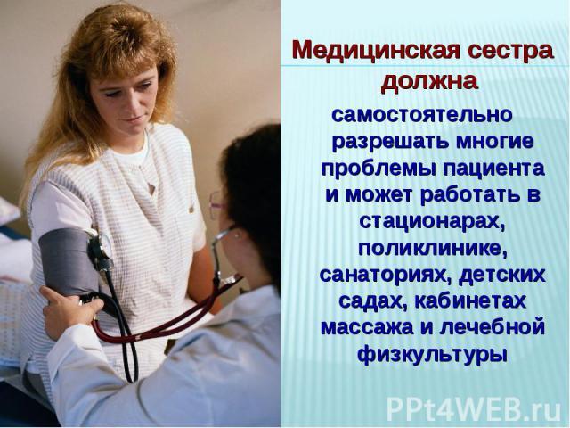 Медицинская сестра должна самостоятельно разрешать многие проблемы пациента и может работать в стационарах, поликлинике, санаториях, детских садах, кабинетах массажа и лечебной физкультуры