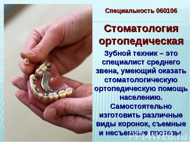 Специальность 060106Стоматология ортопедическаяЗубной техник – это специалист среднего звена, умеющий оказать стоматологическую ортопедическую помощь населению. Самостоятельно изготовить различные виды коронок, съемные и несъемные протезы.