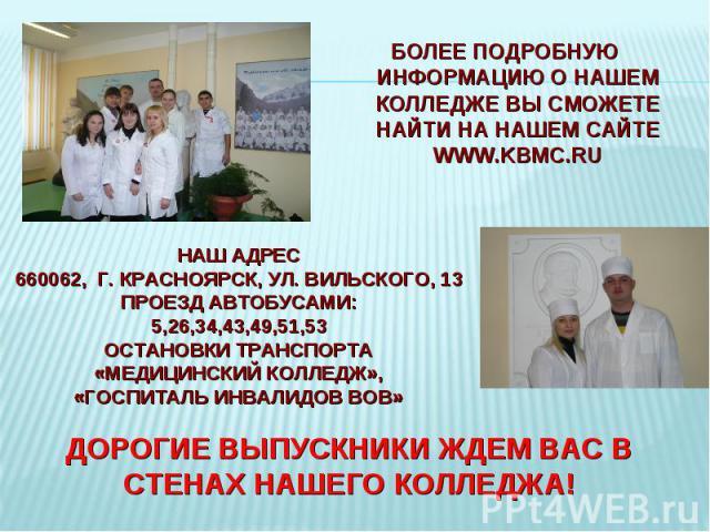 Более подробную информацию о нашем колледже Вы сможете найти на нашем сайте www.kbmc.ru Наш адрес660062, г. Красноярск, ул. Вильского, 13Проезд автобусами:5,26,34,43,49,51,53остановки транспорта «Медицинский колледж», «Госпиталь инвалидов ВОВ»Дороги…