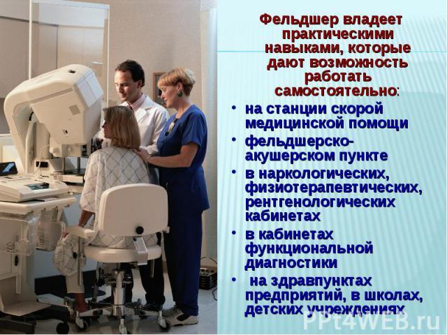 Фельдшер владеет практическими навыками, которые дают возможность работать самостоятельно:на станции скорой медицинской помощифельдшерско-акушерском пунктев наркологических, физиотерапевтических, рентгенологических кабинетахв кабинетах функционально…