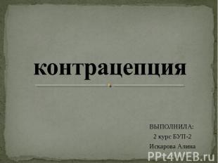 контрацепция ВЫПОЛНИЛА: 2 курс БУП-2Искарова Алина