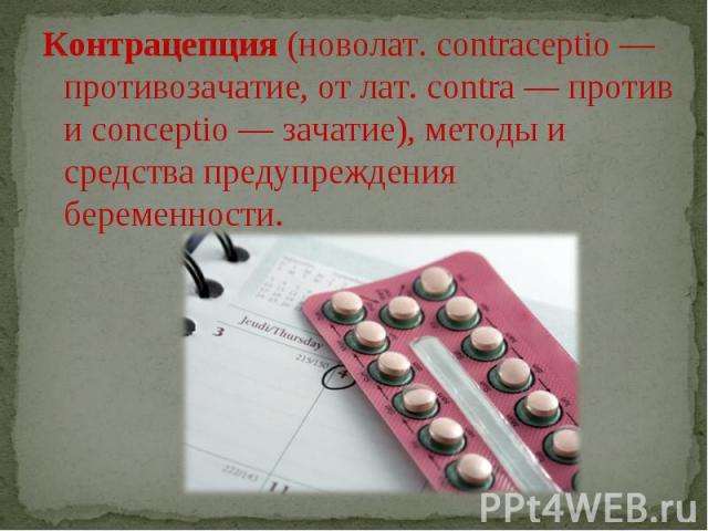 Контрацепция (новолат. contraceptio — противозачатие, от лат. contra — против и conceptio — зачатие), методы и средства предупреждения беременности.