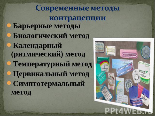 Современные методы контрацепции Барьерные методыБиологический методКалендарный (ритмический) методТемпературный методЦервикальный методСимптотермальный метод
