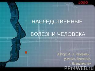 НАСЛЕДСТВЕННЫЕ БОЛЕЗНИ ЧЕЛОВЕКА Автор: И. Н. Кауфман, учитель биологии. г. Влади