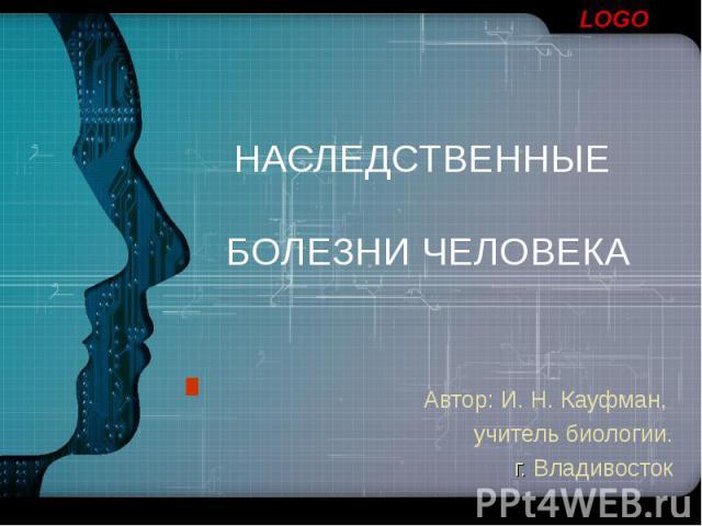 НАСЛЕДСТВЕННЫЕ БОЛЕЗНИ ЧЕЛОВЕКА Автор: И. Н. Кауфман, учитель биологии. г. Владивосток