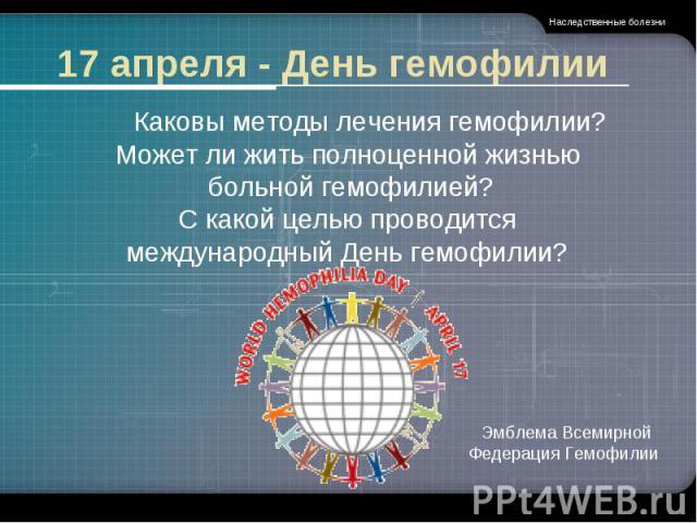17 апреля - День гемофилии Каковы методы лечения гемофилии?Может ли жить полноценной жизнью больной гемофилией? С какой целью проводится международный День гемофилии?