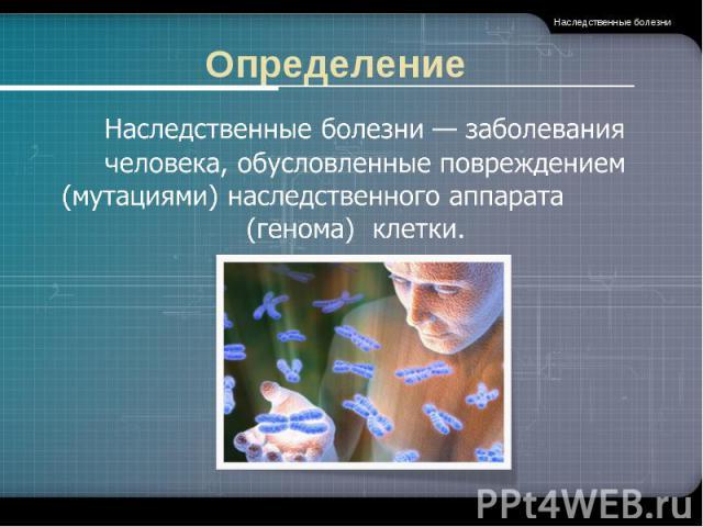 Определение Наследственные болезни— заболевания человека, обусловленные повреждением (мутациями) наследственного аппарата (генома) клетки. .