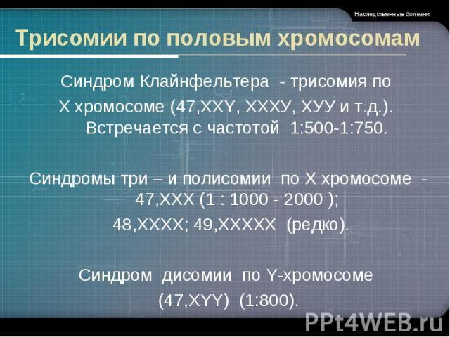 Трисомии по половым хромосомам Синдром Клайнфельтера - трисомия по Х хромосоме (47,XXY, ХХХУ, ХУУ и т.д.). Встречается с частотой 1:500-1:750.Синдромы три – и полисомии по X хромосоме - 47,ХХX (1 : 1000 - 2000 ); 48,ХХХХ; 49,ХХХХХ (редко).Синдром ди…