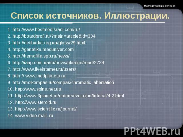 Список источников. Иллюстрации. 1. http://www.bestmedisrael.com/ru/2. http://boardprofi.ru/?main=article&id=3343. http://detibudut.org.ua/gloss/29.html 4. http://genetika.meduniver.com5. http://hemofilia.spb.ru/news/6. http://ianp.com.ua/ru/news/ukr…