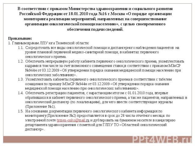 В соответствии с приказом Министерства здравоохранения и социального развития Российской Федерации от 18.01.2010 года №16 г.Москва «О порядке организации мониторинга реализации мероприятий, направленных на совершенствование организации онкологическо…