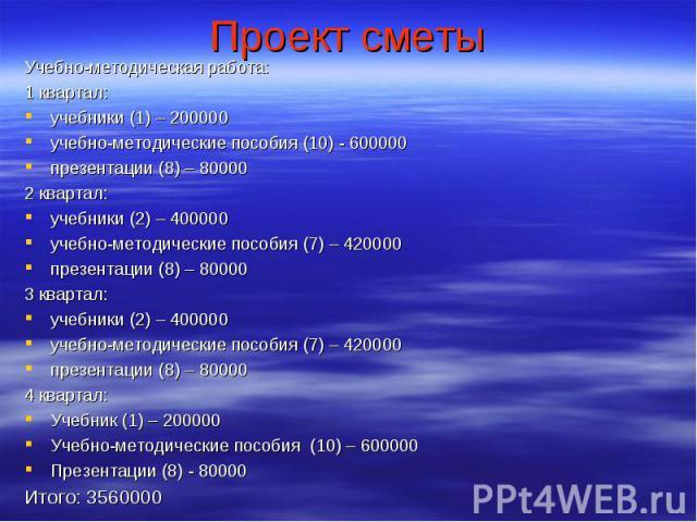 Проект сметы Учебно-методическая работа:1 квартал:учебники (1) – 200000учебно-методические пособия (10) - 600000презентации (8) – 800002 квартал:учебники (2) – 400000учебно-методические пособия (7) – 420000презентации (8) – 800003 квартал:учебники (…