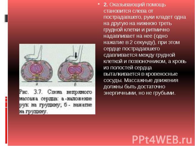 2.Оказывающий помощь становится слева от пострадавшего, руки кладет одна на другую на нижнюю треть грудной клетки и ритмично надавливает на нее (одно нажатие в 2 секунду), при этом сердце пострадавшего сдавливается между грудной клеткой и позвоночн…