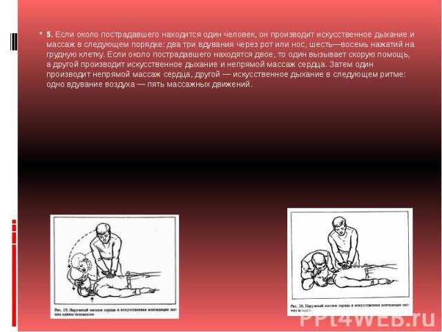 5.Если около пострадавшего находится один человек, он производит искусственное дыхание и массаж в следующем порядке: два три вдувания через рот или нос, шесть—восемь нажатий на грудную клетку. Если около пострадавшего находятся двое, то один вызыва…