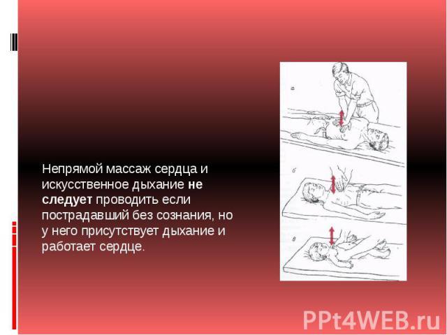 Непрямой массаж сердца и искусственное дыханиене следуетпроводить если пострадавший без сознания, но у него присутствует дыхание и работает сердце.