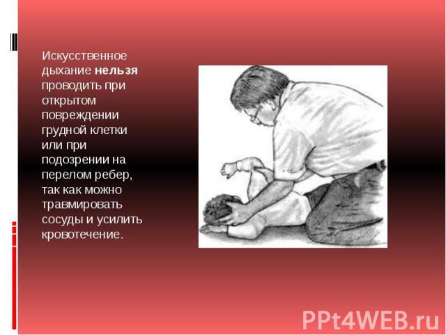 Искусственное дыханиенельзяпроводить при открытом повреждении грудной клетки или при подозрении на перелом ребер, так как можно травмировать сосуды и усилить кровотечение.