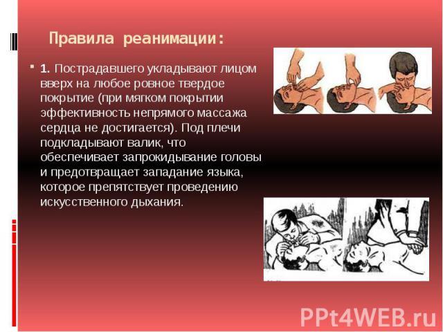 Правила реанимации: 1.Пострадавшего укладывают лицом вверх на любое ровное твердое покрытие (при мягком покрытии эффективность непрямого массажа сердца не достигается). Под плечи подкладывают валик, что обеспечивает запрокидывание головы и предотвр…