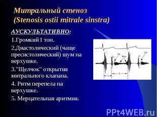 Митральный стеноз(Stenosis ostii mitrale sinstra) АУСКУЛЬТАТИВНО:1.Громкий I тон