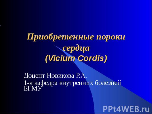 Приобретенные пороки сердца(Vicium Cordis) Доцент Новикова Р.А.1-я кафедра внутренних болезней БГМУ