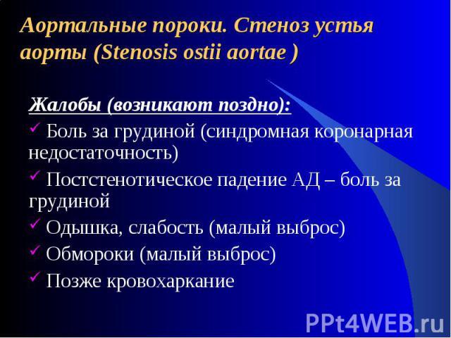 Аортальные пороки. Стеноз устья аорты (Stenosis ostii aortae ) Жалобы (возникают поздно): Боль за грудиной (синдромная коронарная недостаточность) Постстенотическое падение АД – боль за грудиной Одышка, слабость (малый выброс) Обмороки (малый выброс…