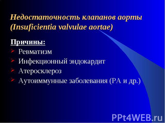 Недостаточность клапанов аорты (Insuficientia valvulae aortae) Причины: Ревматизм Инфекционный эндокардит Атеросклероз Аутоиммунные заболевания (РА и др.)