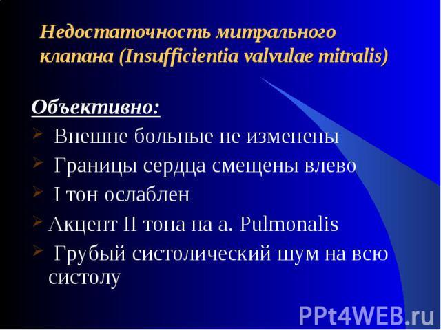 Недостаточность митрального клапана (Insufficientia valvulae mitralis) Объективно: Внешне больные не изменены Границы сердца смещены влево I тон ослабленАкцент II тона на a. Pulmonalis Грубый систолический шум на всю систолу