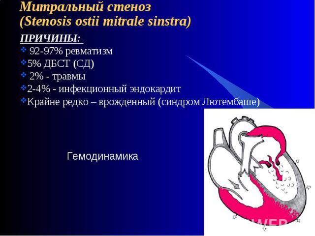 Митральный стеноз(Stenosis ostii mitrale sinstra) ПРИЧИНЫ: 92-97% ревматизм5% ДБСТ (СД) 2% - травмы2-4% - инфекционный эндокардитКрайне редко – врожденный (синдром Лютембаше)