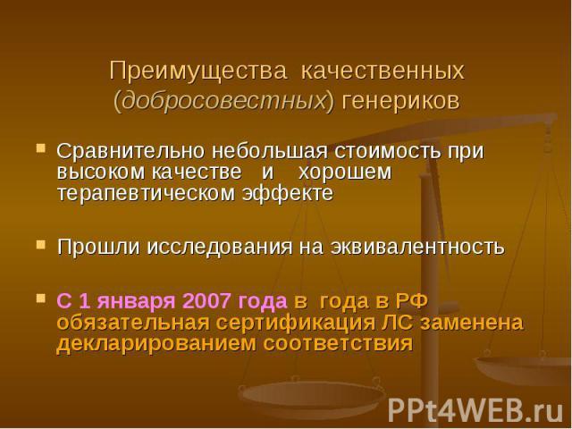 Преимущества качественных (добросовестных) генериков Сравнительно небольшая стоимость при высоком качестве и хорошем терапевтическом эффекте Прошли исследования на эквивалентностьС 1 января 2007 года в года в РФ обязательная сертификация ЛС заменена…