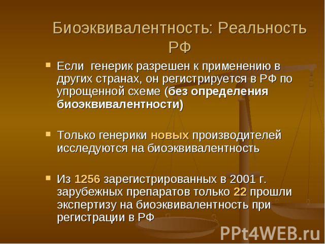 Биоэквивалентность: Реальность РФ Если генерик разрешен к применению в других странах, он регистрируется в РФ по упрощенной схеме (без определения биоэквивалентности) Только генерики новых производителей исследуются на биоэквивалентность Из 1256 зар…