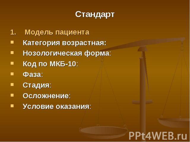Стандарт 1. Модель пациента Категория возрастная:Нозологическая форма: Код по МКБ-10:Фаза:Стадия:Осложнение:Условие оказания: