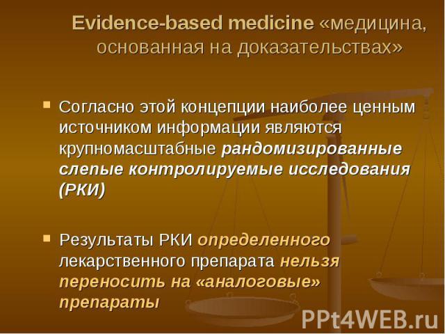 Evidence-based medicine «медицина, основанная на доказательствах» Согласно этой концепции наиболее ценным источником информации являются крупномасштабные рандомизированные слепые контролируемые исследования (РКИ)Результаты РКИ определенного лекарств…