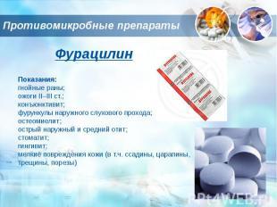 Противомикробные препараты ФурацилинПоказания:гнойные раны;ожоги II–III ст.;конъ