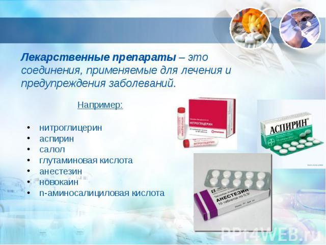Лекарственные препараты – это соединения, применяемые для лечения и предупреждения заболеваний.Например: нитроглицерин аспирин салол глутаминовая кислота анестезин новокаин n-аминосалициловая кислота